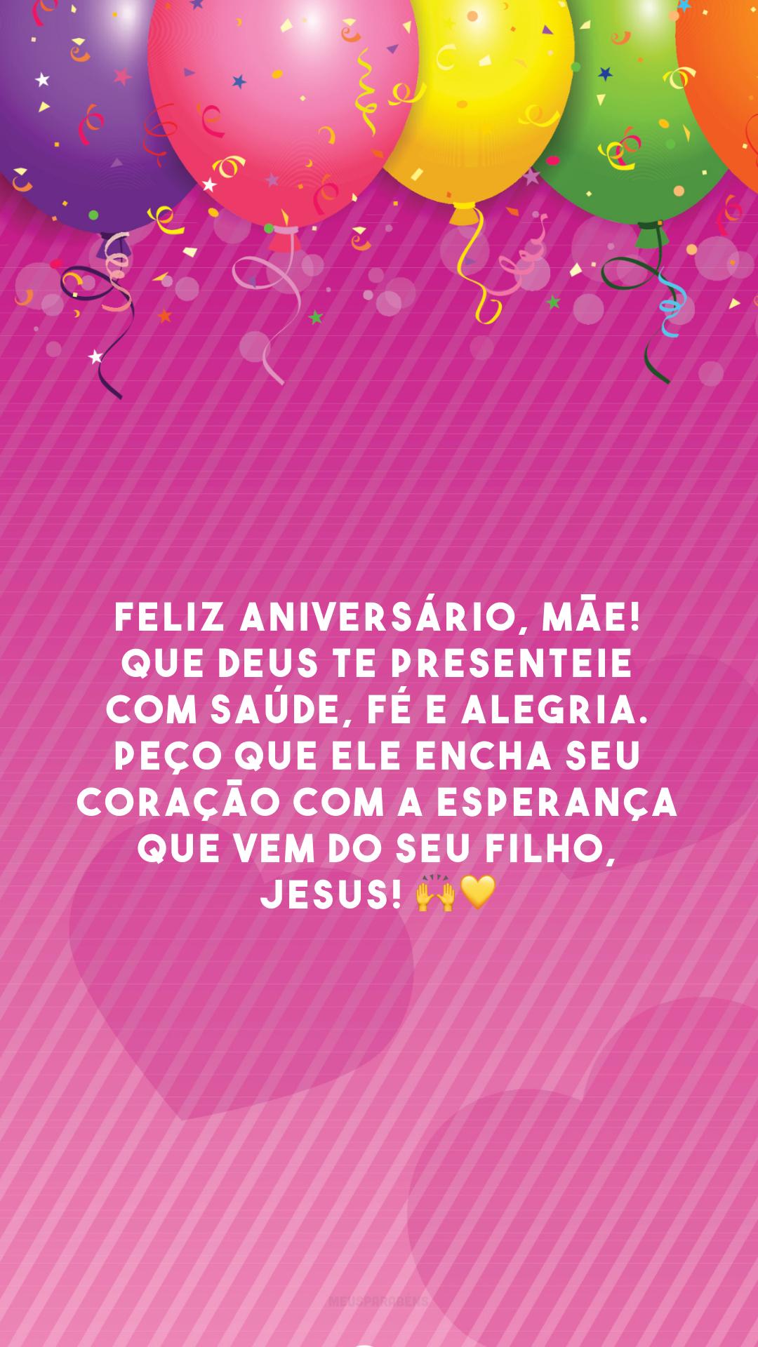Feliz aniversário, mãe! Que Deus te presenteie com saúde, fé e alegria. Peço que Ele encha seu coração com a esperança que vem do seu filho, Jesus! 🙌💛