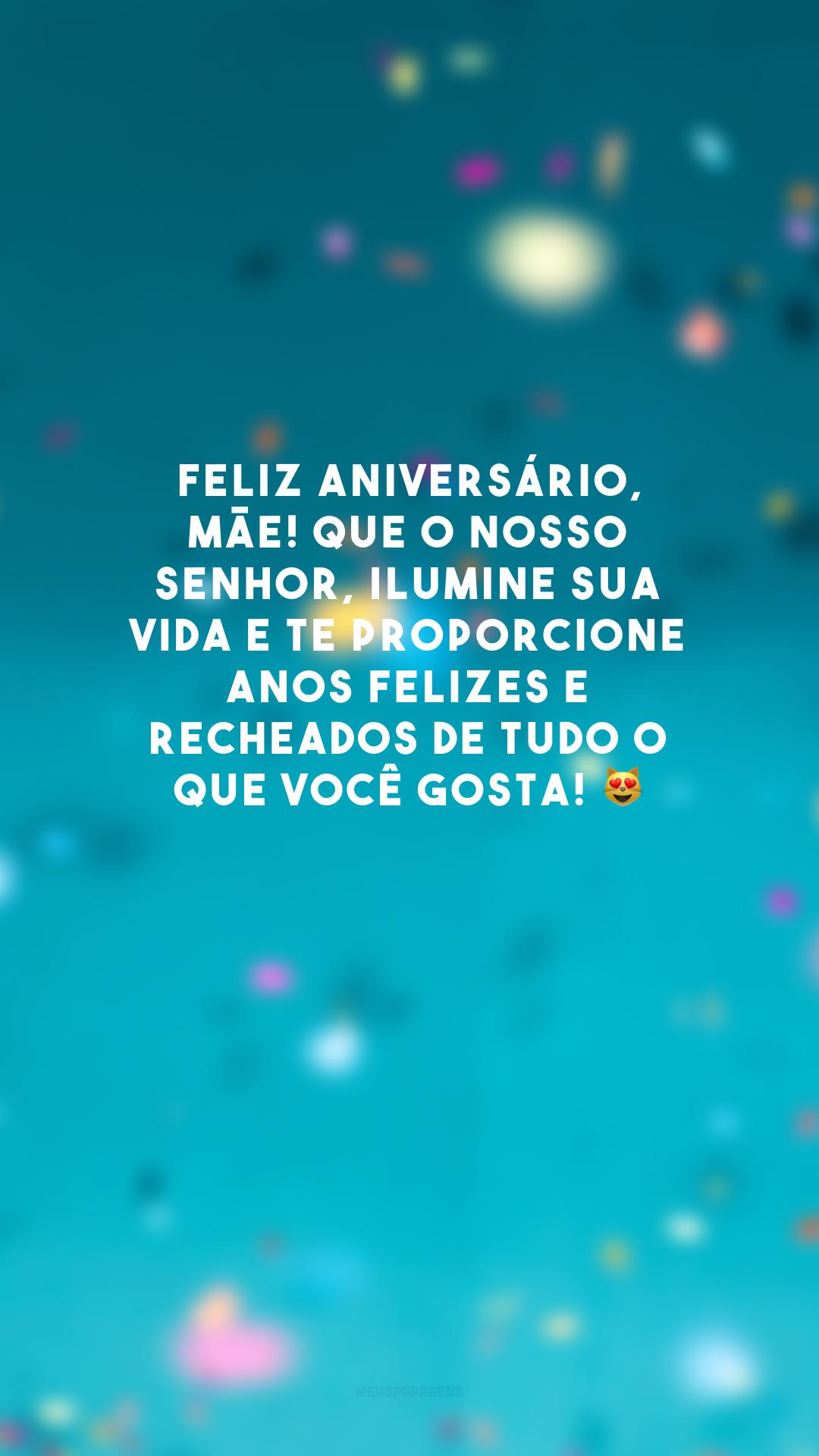 Feliz aniversário, mãe! Que o nosso Senhor, ilumine sua vida e te proporcione anos felizes e recheados de tudo o que você gosta! 😻