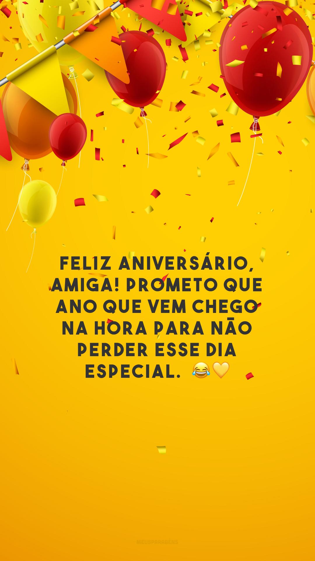 Feliz aniversário, amiga! Prometo que ano que vem chego na hora para não perder esse dia especial.  😂💛