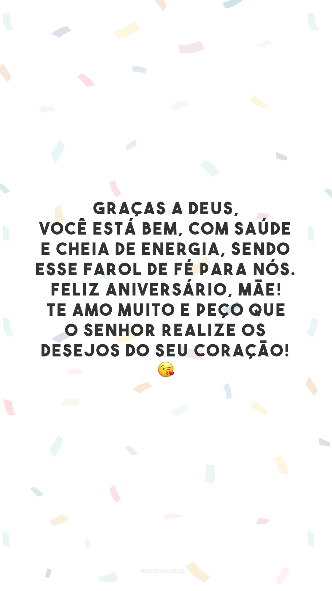 Graças a Deus, você está bem, com saúde e cheia de energia, sendo esse farol de fé para nós. Feliz aniversário, mãe! Te amo muito e peço que o Senhor realize os desejos do seu coração! 😘