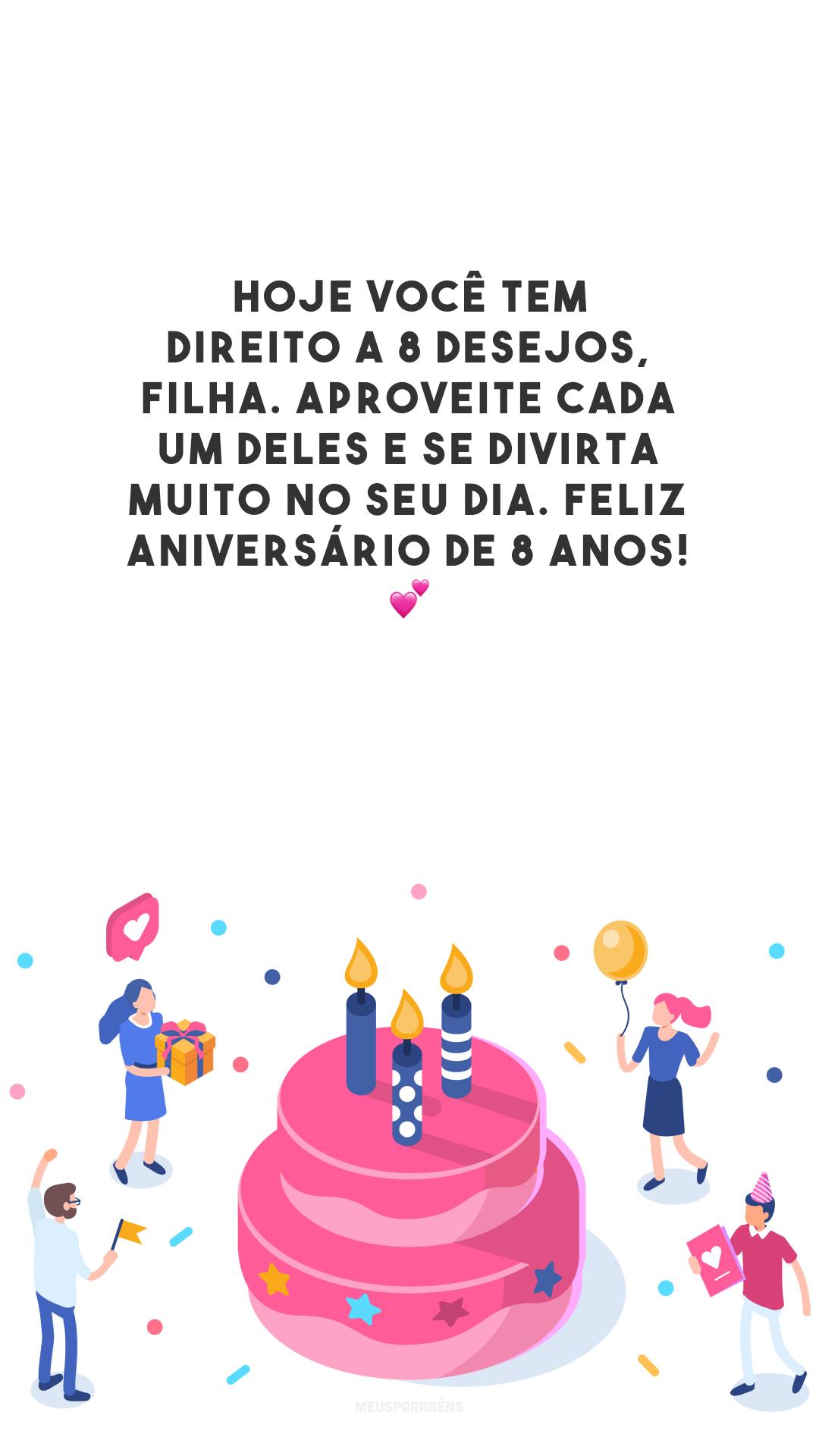 Hoje você tem direito a 8 desejos, filha. Aproveite cada um deles e se divirta muito no seu dia. Feliz aniversário de 8 anos! 💕