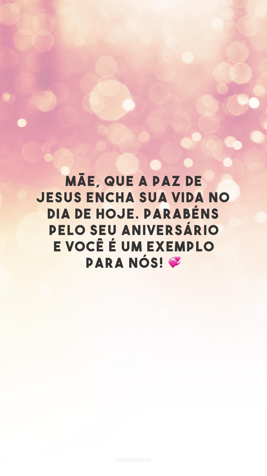 Mãe, que a paz de Jesus encha sua vida no dia de hoje. Parabéns pelo seu aniversário e você é um exemplo para nós! 💞