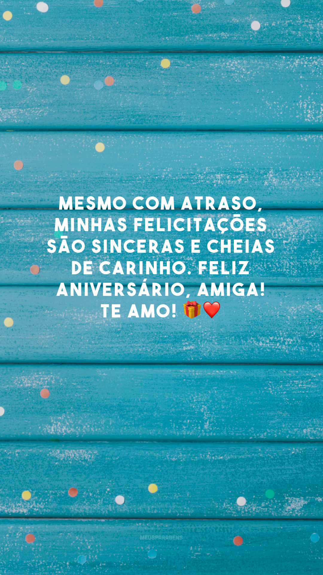 Mesmo com atraso, minhas felicitações são sinceras e cheias de carinho. Feliz aniversário, amiga! Te amo! 🎁❤️
