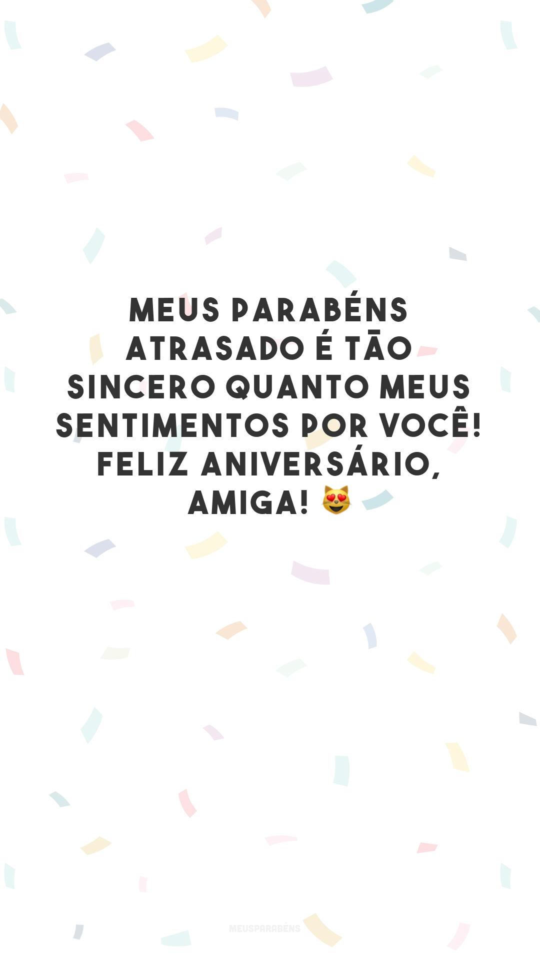 Meus parabéns atrasado é tão sincero quanto meus sentimentos por você! Feliz aniversário, amiga! 😻