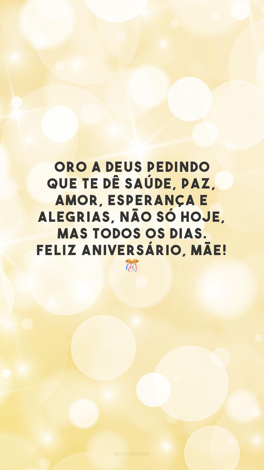 Oro a Deus pedindo que te dê saúde, paz, amor, esperança e alegrias, não só hoje, mas todos os dias. Feliz aniversário, mãe!  🎊