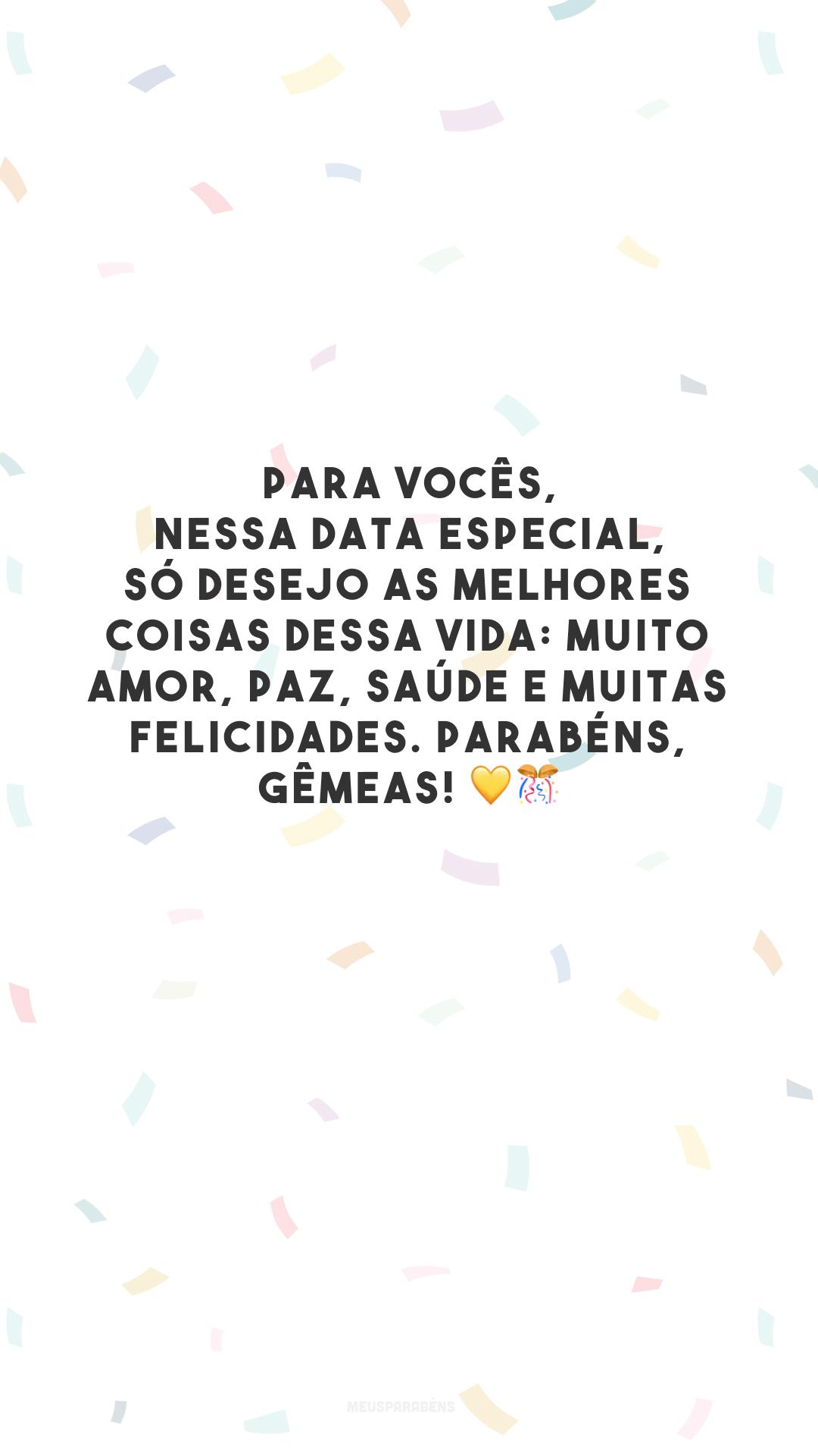 Para vocês, nessa data especial, só desejo as melhores coisas dessa vida: muito amor, paz, saúde e muitas felicidades. Parabéns, gêmeas! 💛🎊