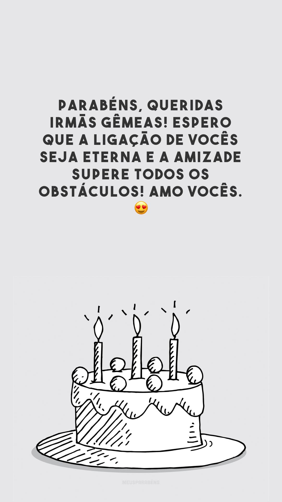 Parabéns, queridas irmãs gêmeas! Espero que a ligação de vocês seja eterna e a amizade supere todos os obstáculos! Amo vocês. 😍
