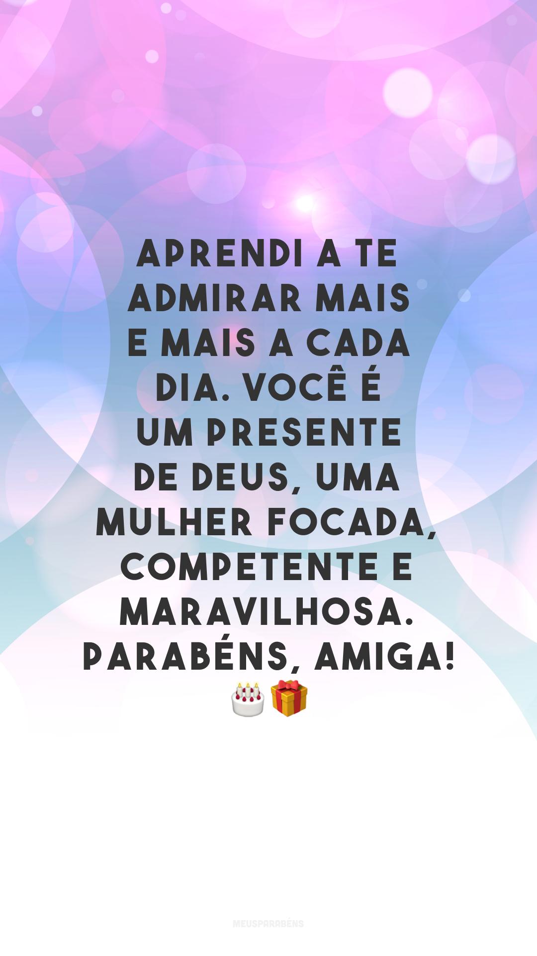 Aprendi a te admirar mais e mais a cada dia. Você é um presente de Deus, uma mulher focada, competente e maravilhosa. Parabéns, amiga! 🎂🎁