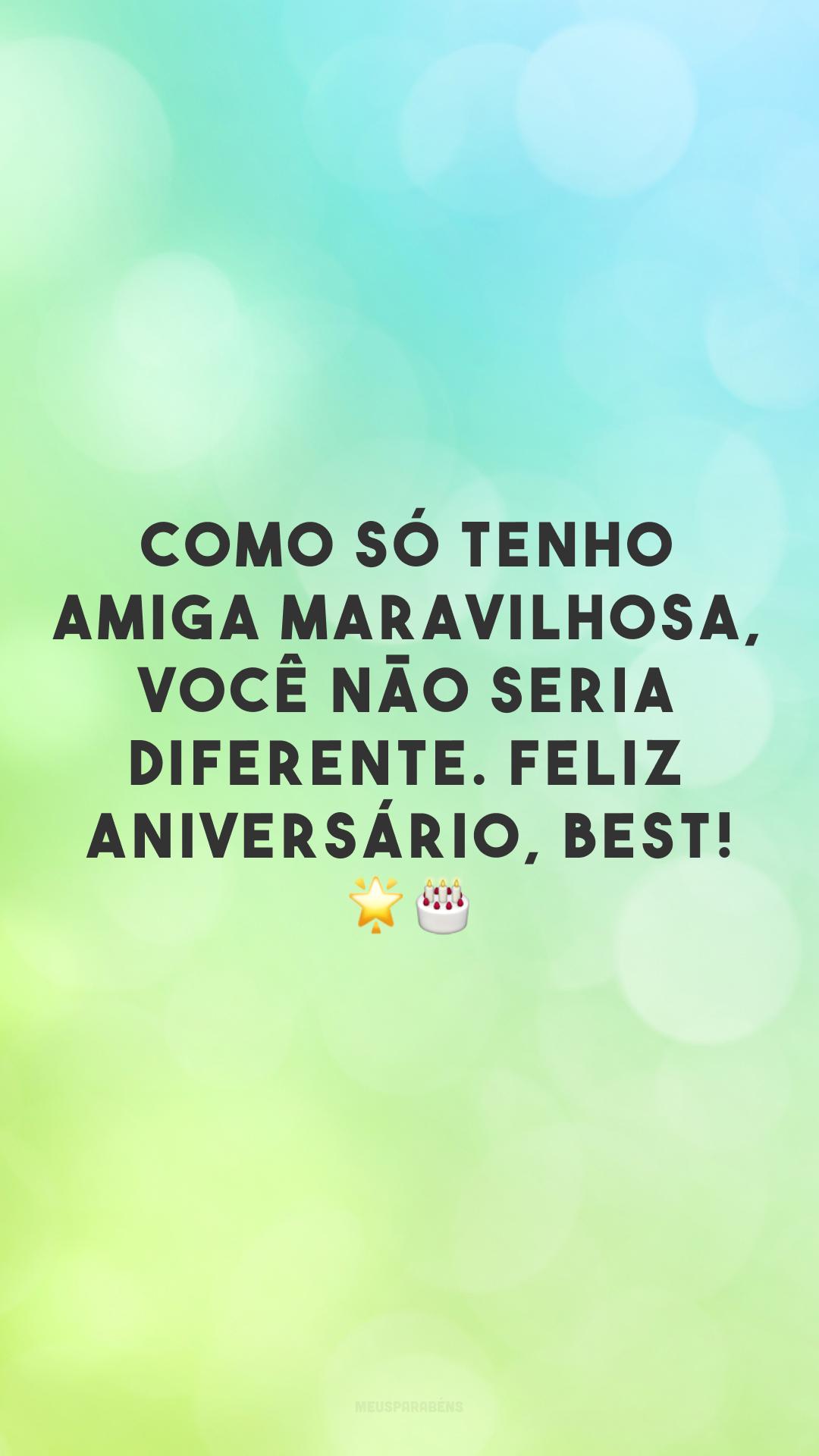 Como só tenho amiga maravilhosa, você não seria diferente. Feliz aniversário, best! Você é tudo na minha vida e só desejo que você encontre a felicidade todos os dias! 🌟🎂