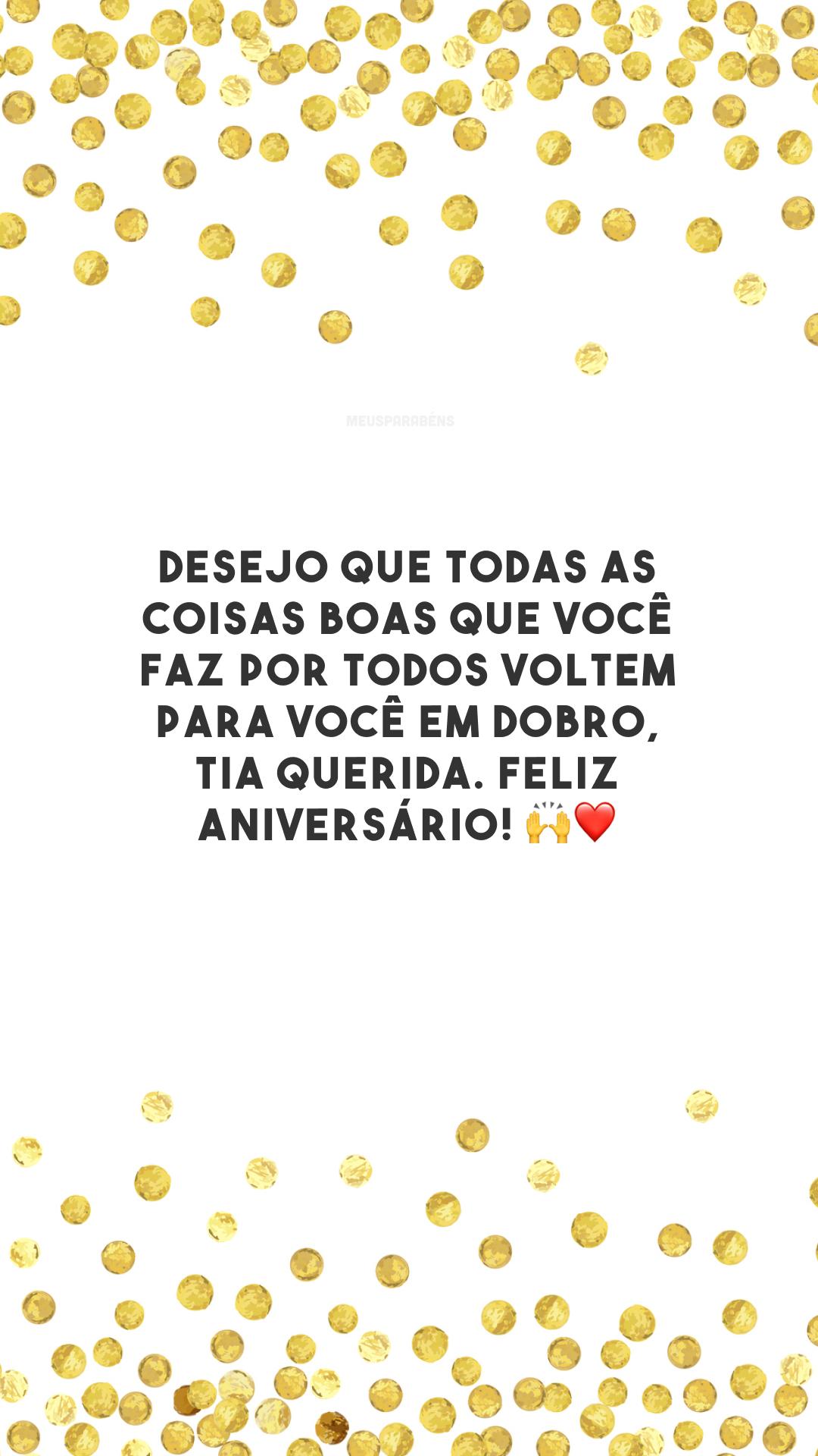 Desejo que todas as coisas boas que você faz por todos voltem para você em dobro, tia querida. Feliz aniversário! 🙌❤️