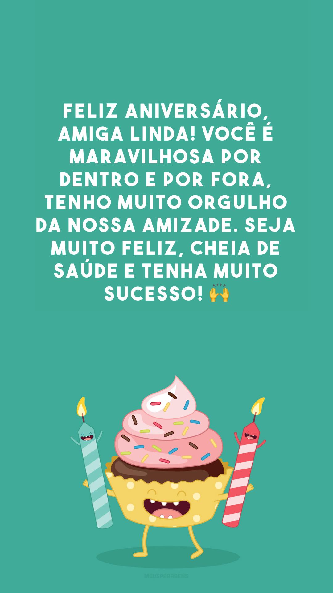 Feliz aniversário, amiga linda! Você é maravilhosa por dentro e por fora, tenho muito orgulho da nossa amizade. Seja muito feliz, cheia de saúde e tenha muito sucesso! 🙌
