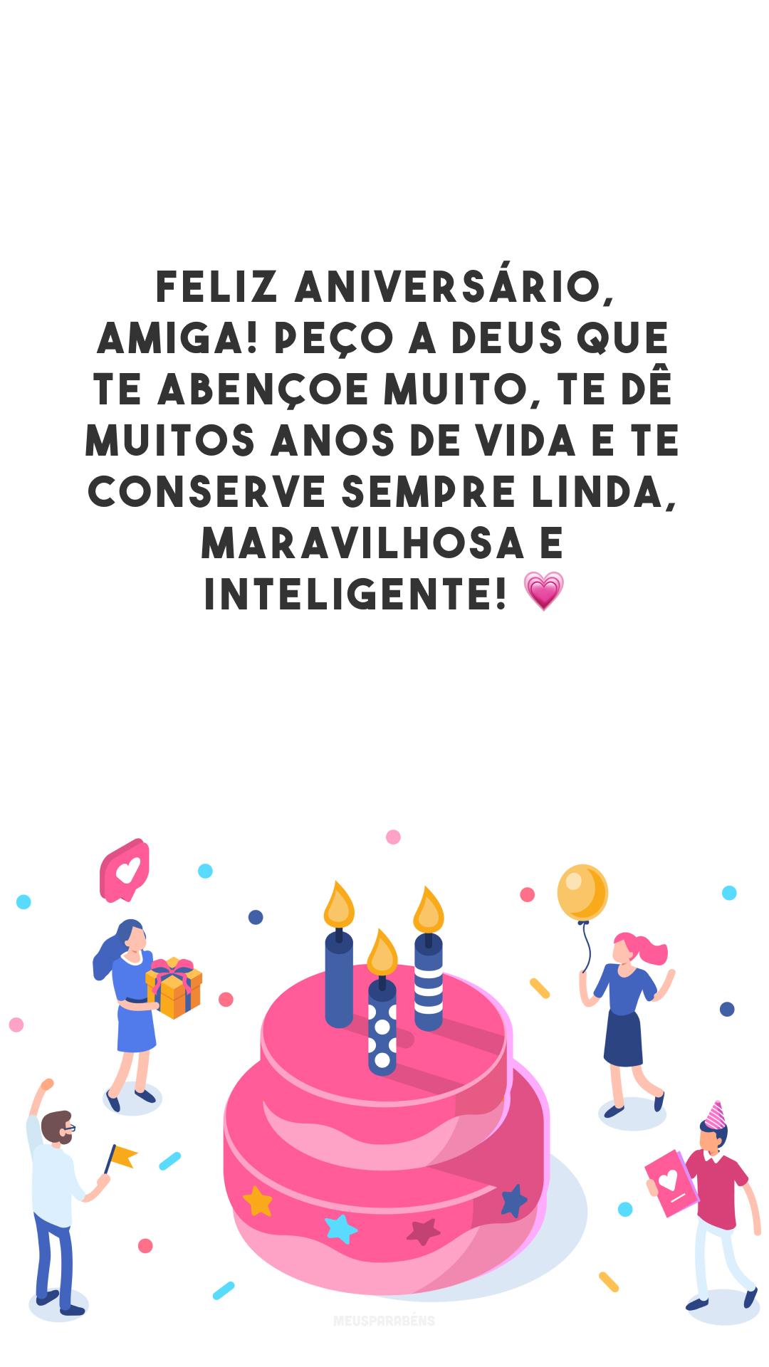 Feliz aniversário, amiga! Peço a Deus que te abençoe muito, te dê muitos anos de vida e te conserve sempre linda, maravilhosa e inteligente! 💗