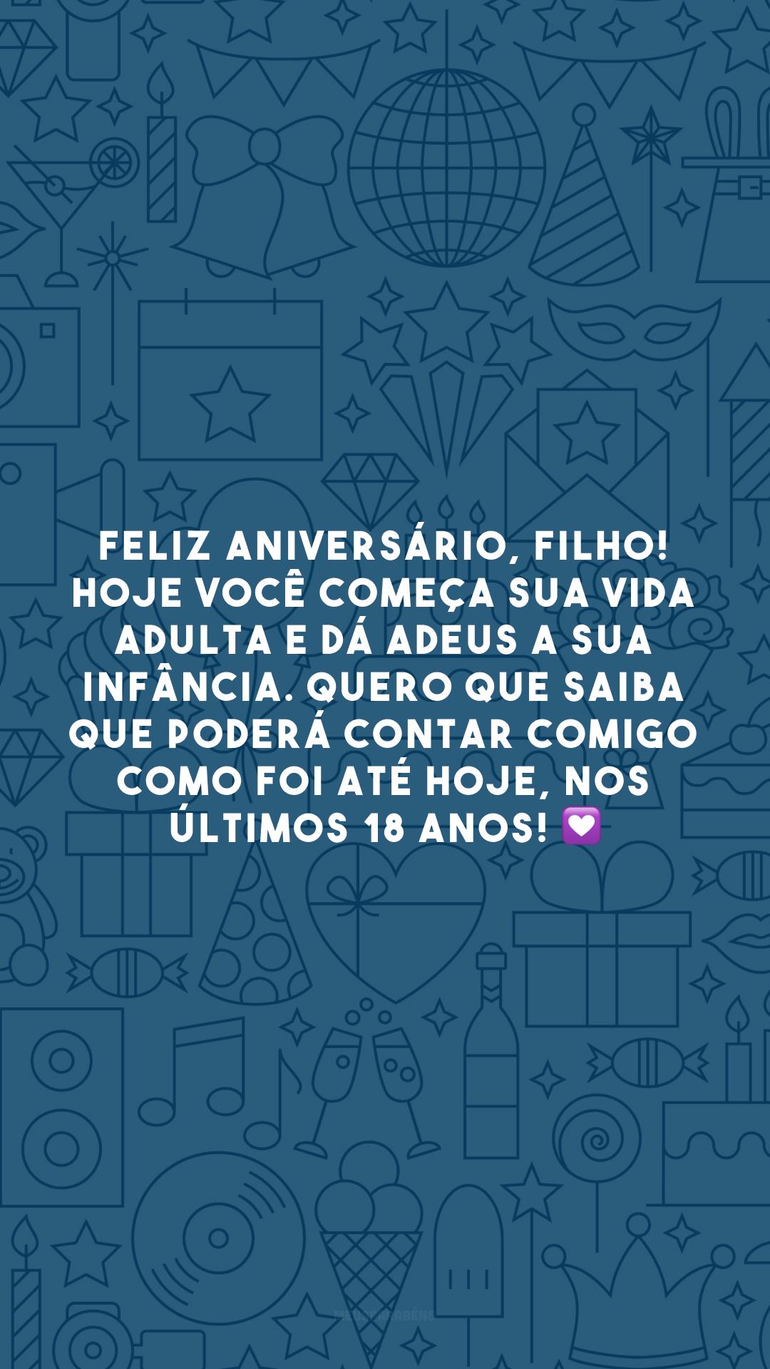 Feliz aniversário, filho! Hoje você começa sua vida adulta e dá adeus a sua infância. Quero que saiba que poderá contar comigo como foi até hoje, nos últimos 18 anos! 💟