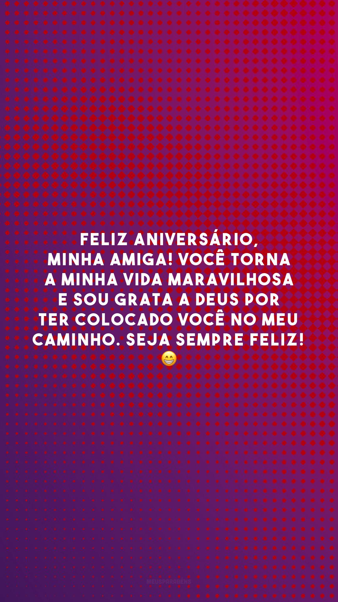 Feliz aniversário, minha amiga! Você torna a minha vida maravilhosa e sou grata a Deus por ter colocado você no meu caminho. Seja sempre feliz! 😁