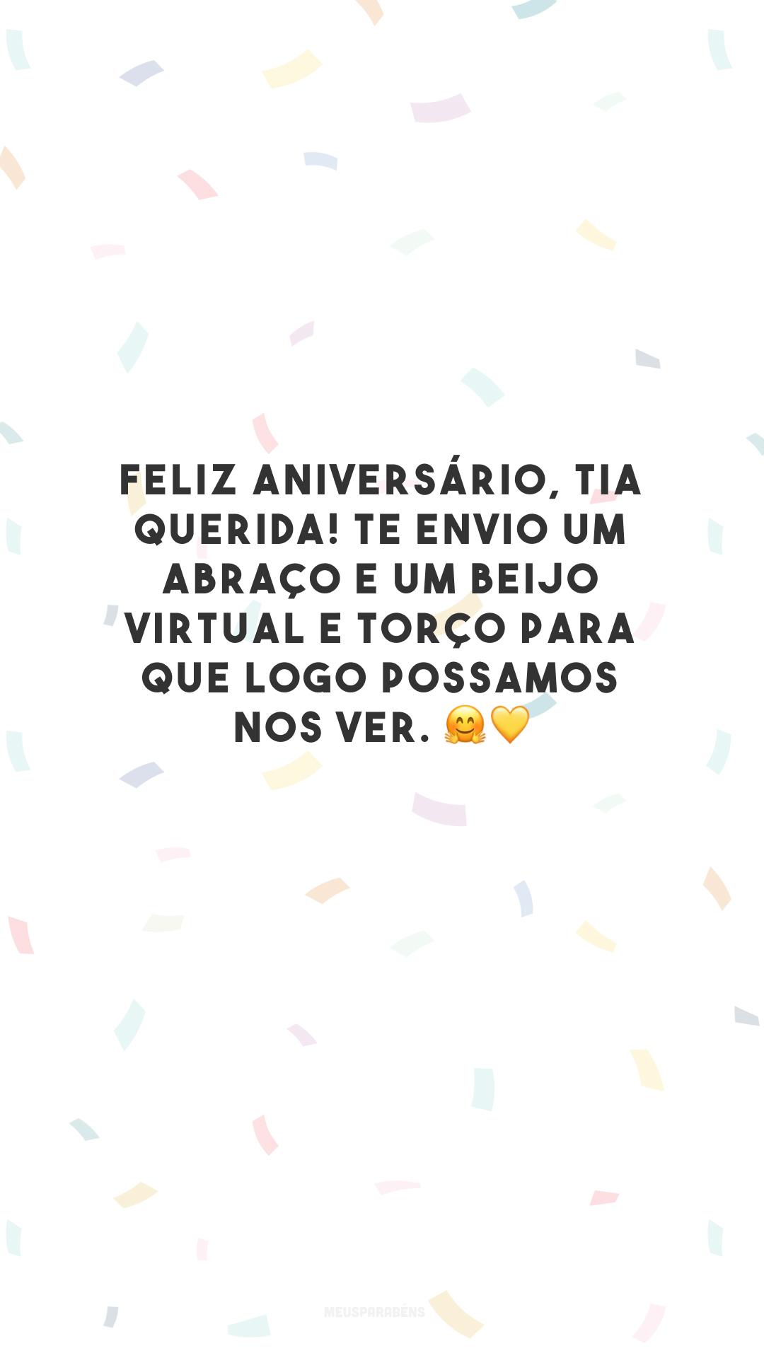 Feliz aniversário, tia querida! Te envio um abraço e um beijo virtual e torço para que logo possamos nos ver. 🤗💛