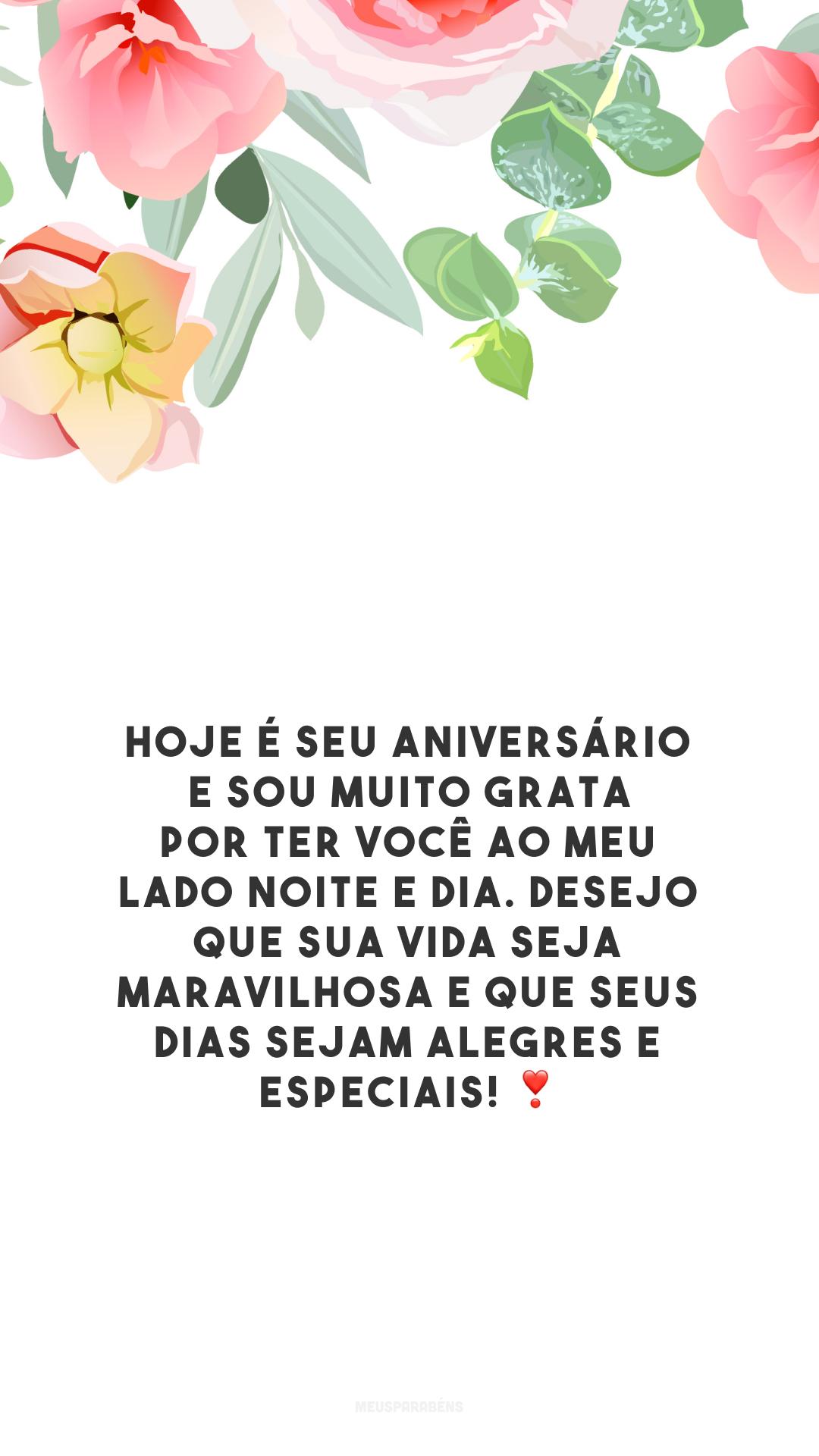 Hoje é seu aniversário e sou muito grata por ter você ao meu lado noite e dia. Desejo que sua vida seja maravilhosa e que seus dias sejam alegres e especiais! ❣️