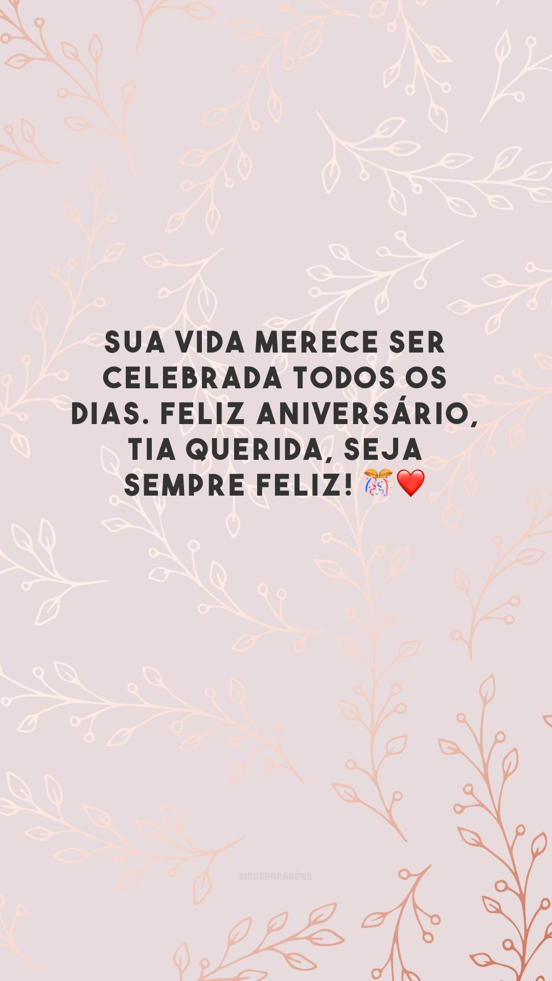 Sua vida merece ser celebrada todos os dias. Feliz aniversário, tia querida, seja sempre feliz! 🎊❤️