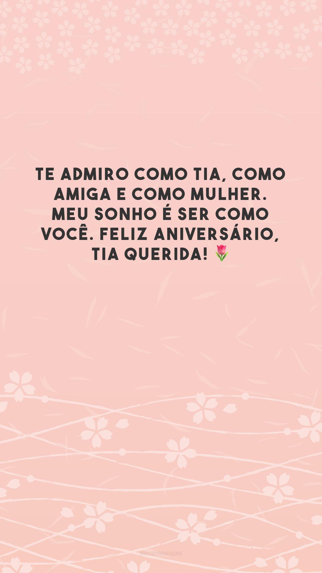 Te admiro como tia, como amiga e como mulher. Meu sonho é ser como você. Feliz aniversário, tia querida! 🌷