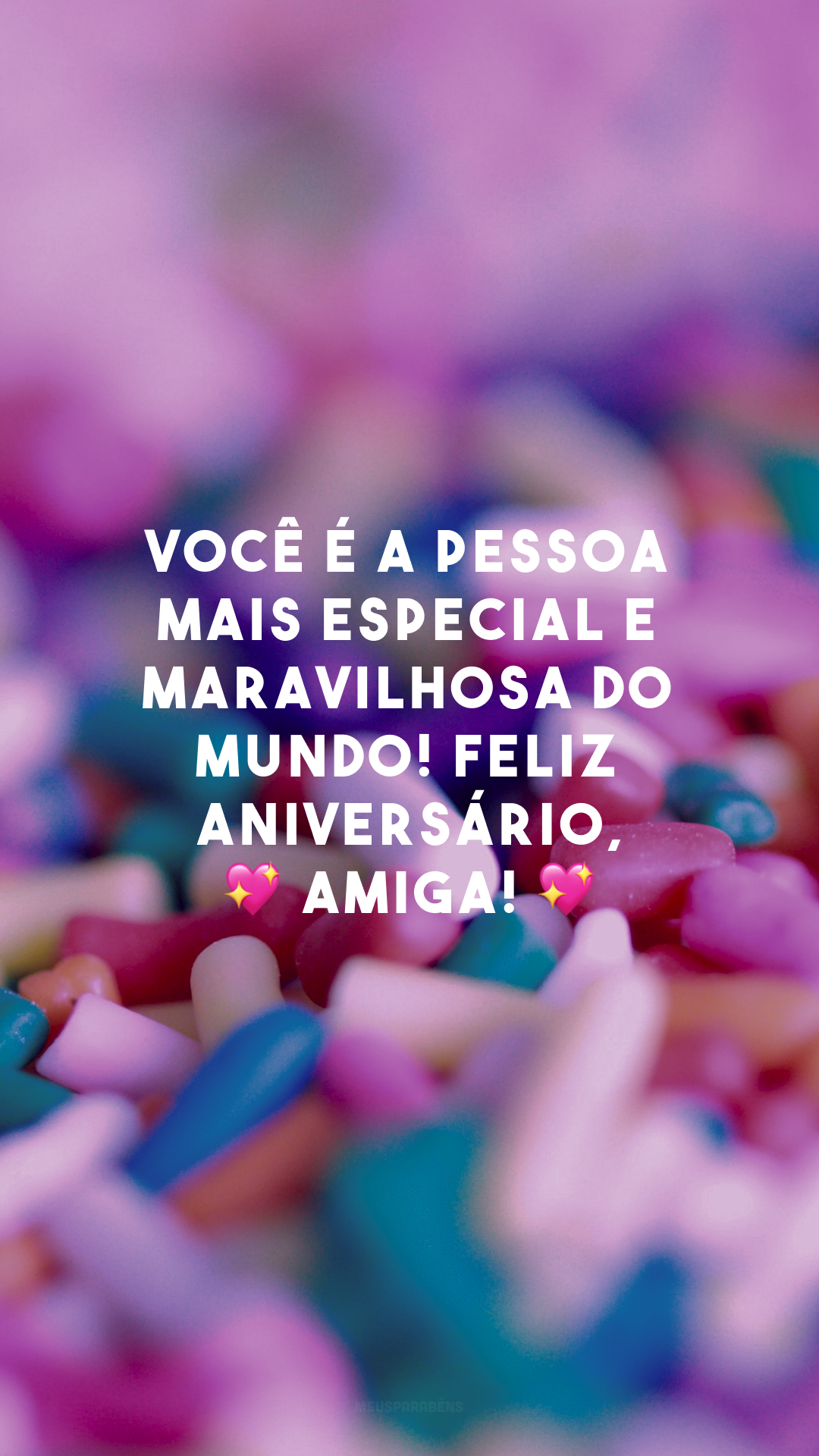 Você é a pessoa mais especial e maravilhosa do mundo! Sou grata pela sua vida e peço a Deus que te conserve sempre assim. Feliz aniversário, 💖 amiga! 💖