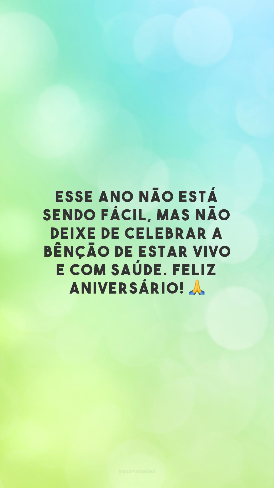 Esse ano não está sendo fácil, mas não deixe de celebrar a bênção de estar vivo e com saúde. Feliz aniversário! 🙏