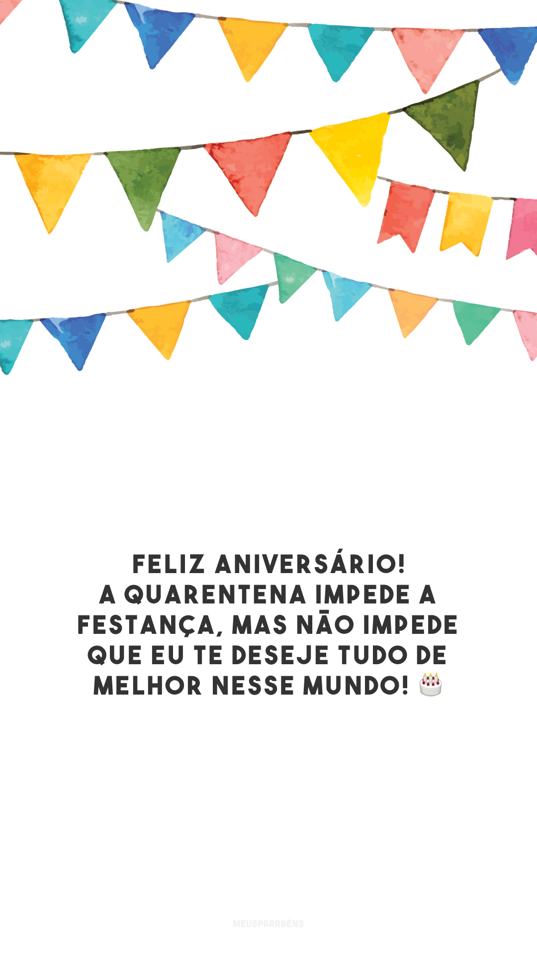 Feliz aniversário! A quarentena impede a festança, mas não impede que eu te deseje tudo de melhor nesse mundo! 🎂