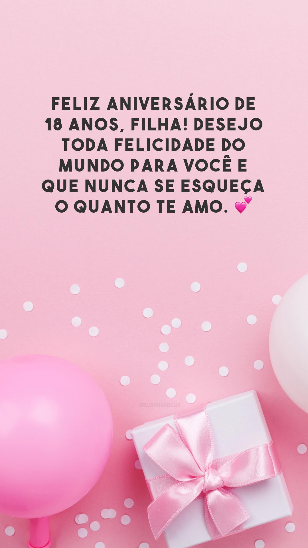 Feliz aniversário de 18 anos, filha! Desejo toda felicidade do mundo para você e que nunca se esqueça o quanto te amo. 💕