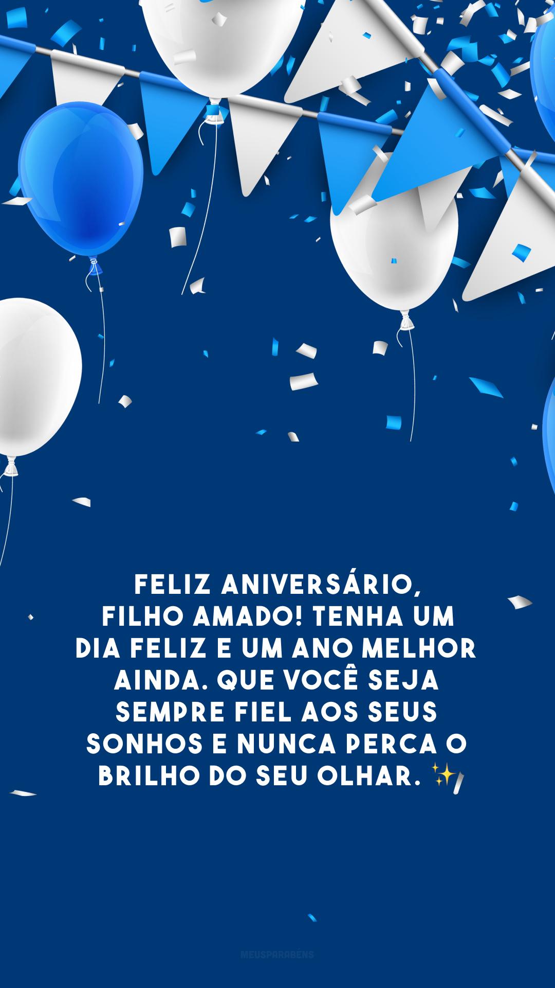 Feliz aniversário, filho amado! Tenha um dia feliz e um ano melhor ainda. Que você seja sempre fiel aos seus sonhos e nunca perca o brilho do seu olhar. ✨