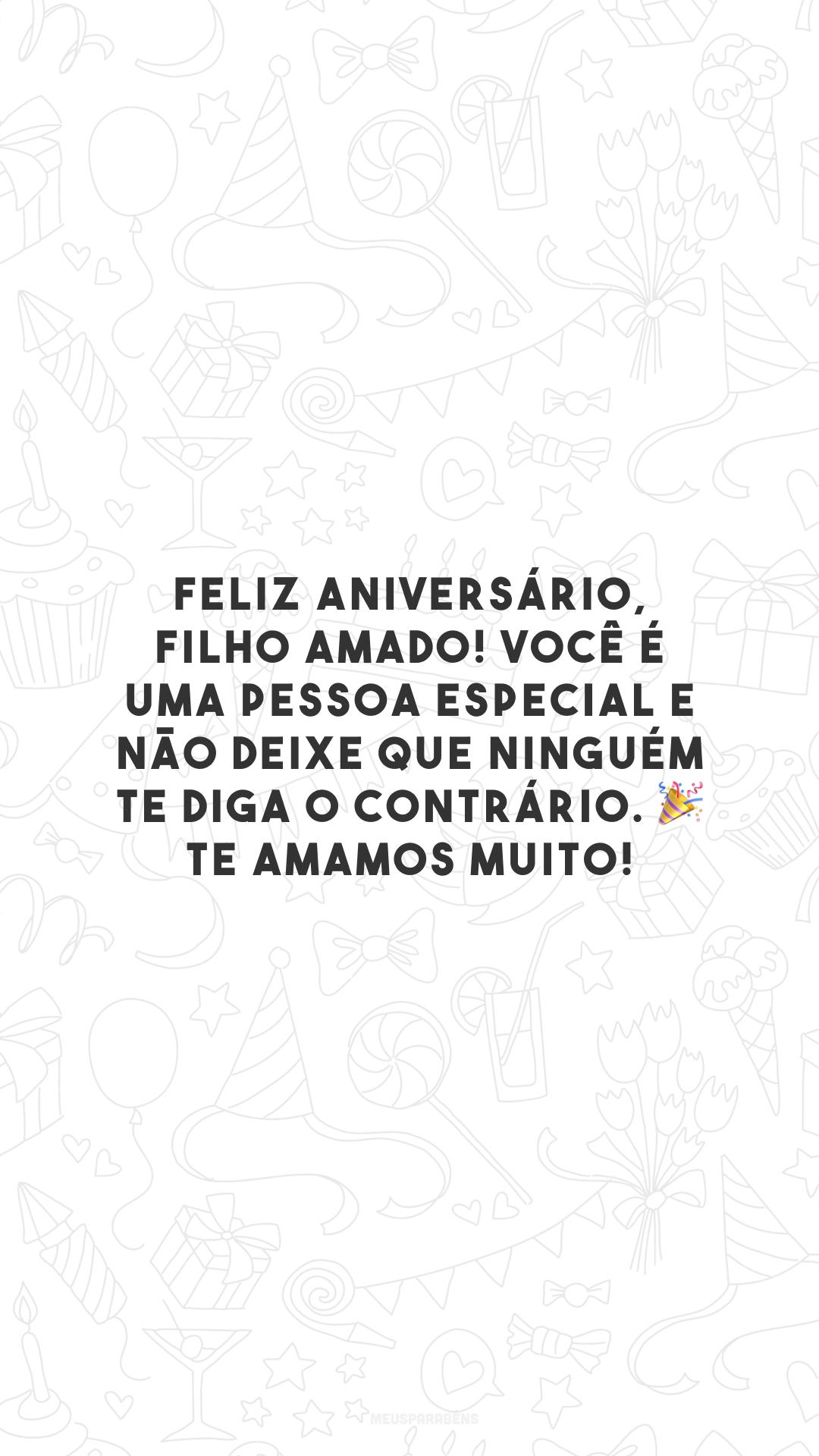Feliz aniversário, filho amado! Você é uma pessoa especial e não deixe que ninguém te diga o contrário. Te amamos muito! 🎉