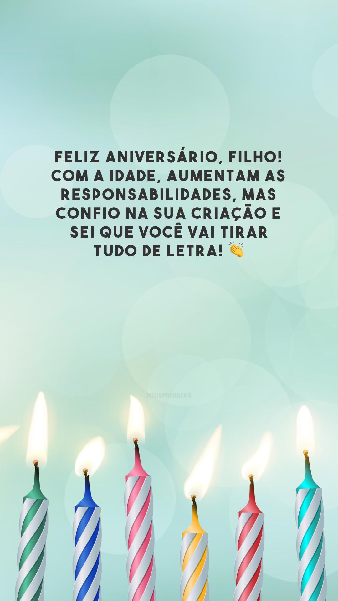 Feliz aniversário, filho! Com a idade, aumentam as responsabilidades, mas confio na sua criação e sei que você vai tirar tudo de letra! 👏