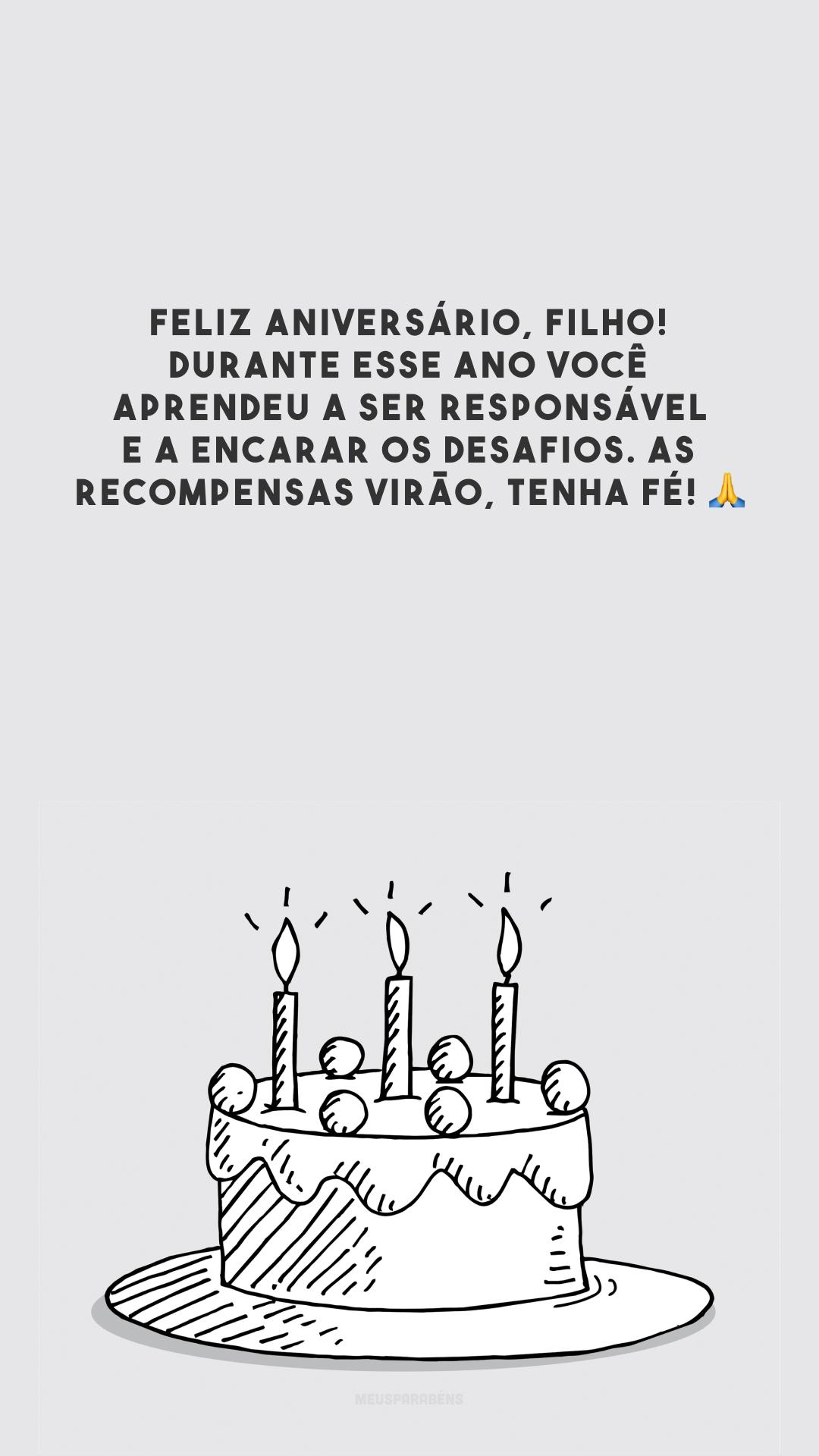 Feliz aniversário, filho! Durante esse ano você aprendeu a ser responsável e a encarar os desafios. As recompensas virão, tenha fé! 🙏