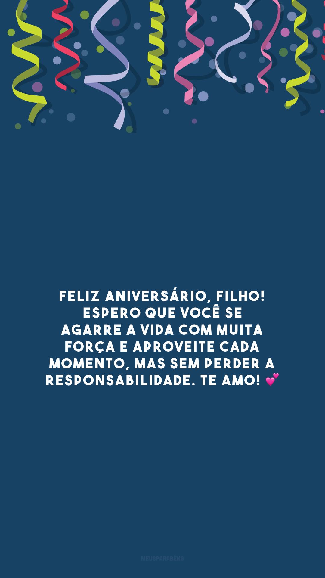Feliz aniversário, filho! Espero que você se agarre a vida com muita força e aproveite cada momento, mas sem perder a responsabilidade. Te amo! 💕