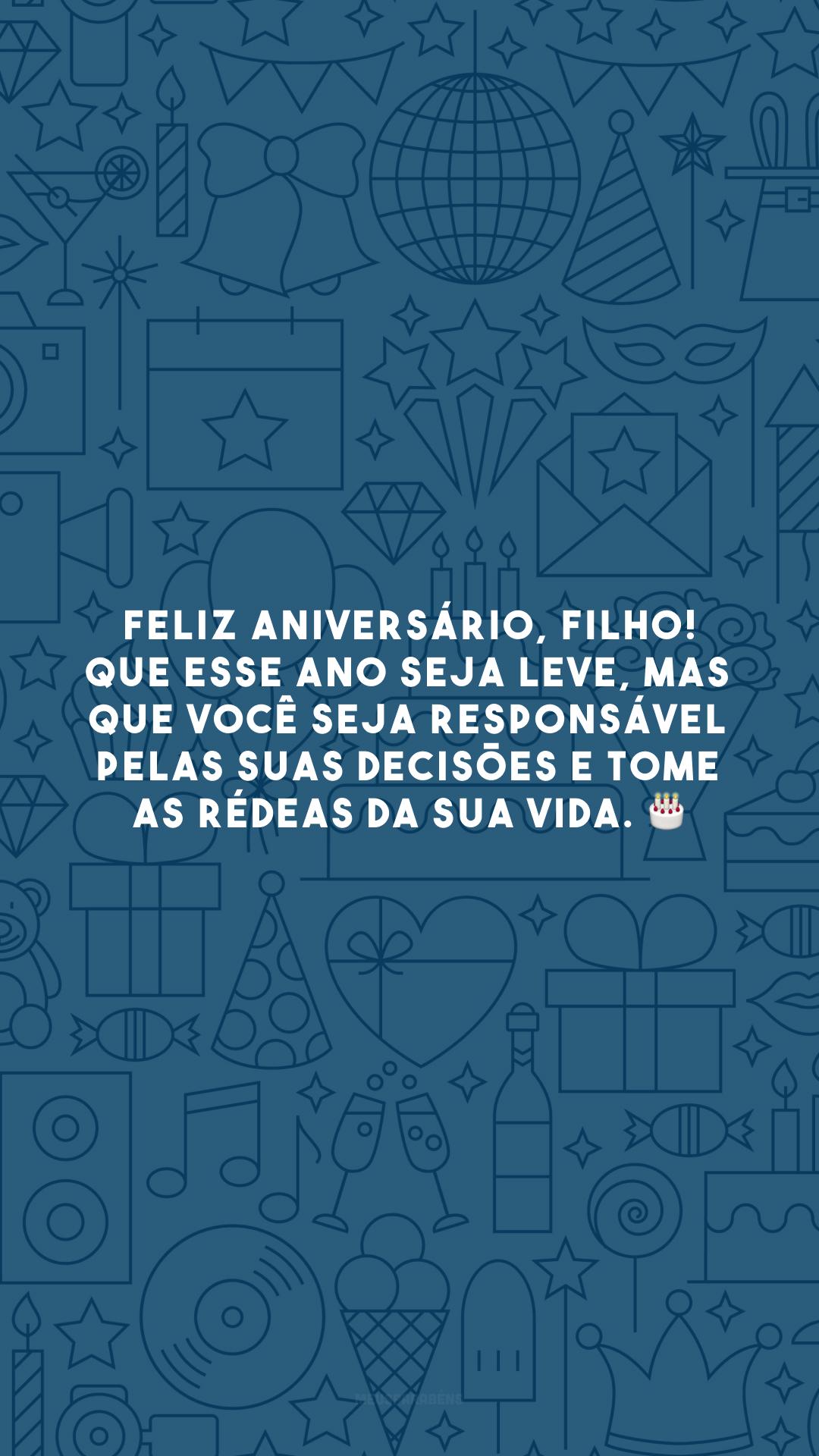 Feliz aniversário, filho! Que esse ano seja leve, mas que você seja responsável pelas suas decisões e tome as rédeas da sua vida. 🎂