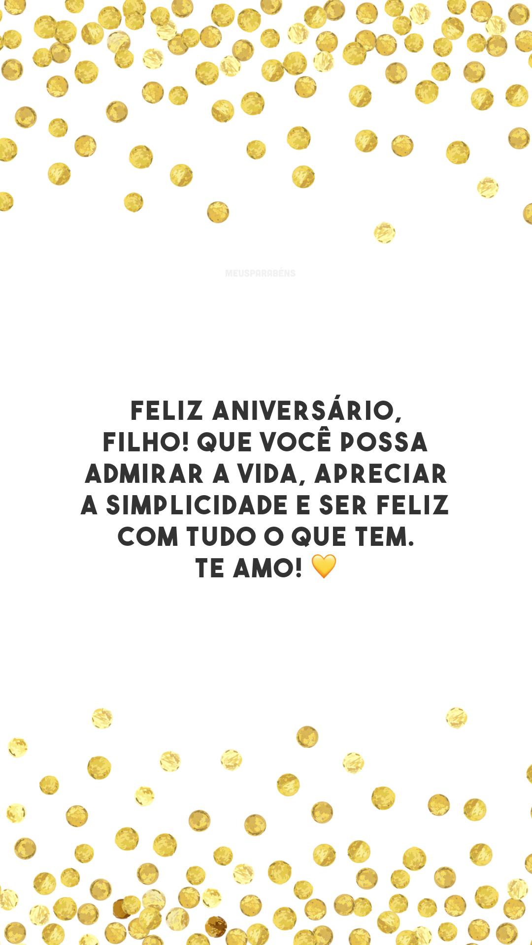 Feliz aniversário, filho! Que você possa admirar a vida, apreciar a simplicidade e ser feliz com tudo o que tem. Te amo! 💛