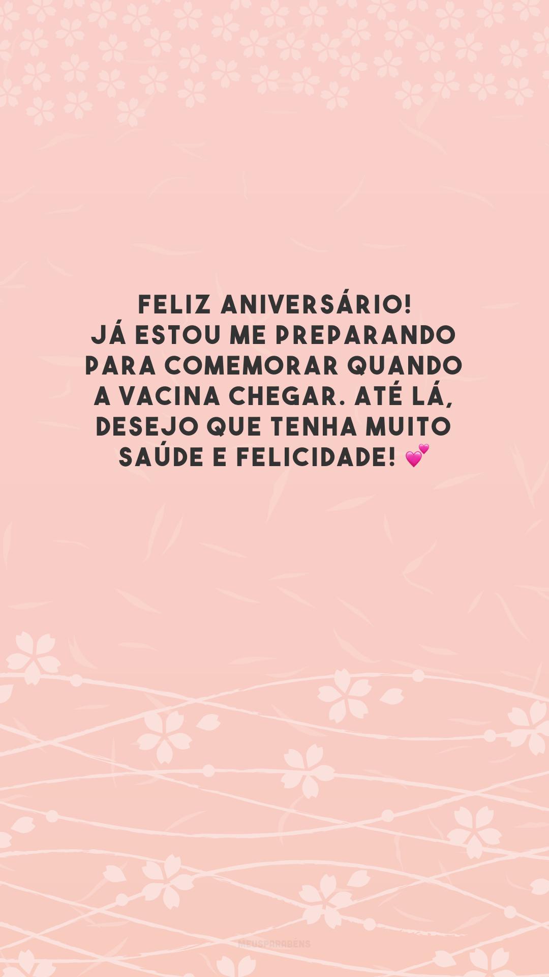 Feliz aniversário! Já estou me preparando para comemorar quando a vacina chegar. Até lá, desejo que tenha muito saúde e felicidade! 💕