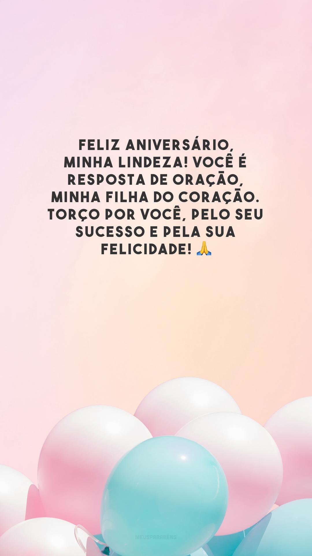 Feliz aniversário, minha lindeza! Você é resposta de oração, minha filha do coração. Torço por você, pelo seu sucesso e pela sua felicidade! 🙏