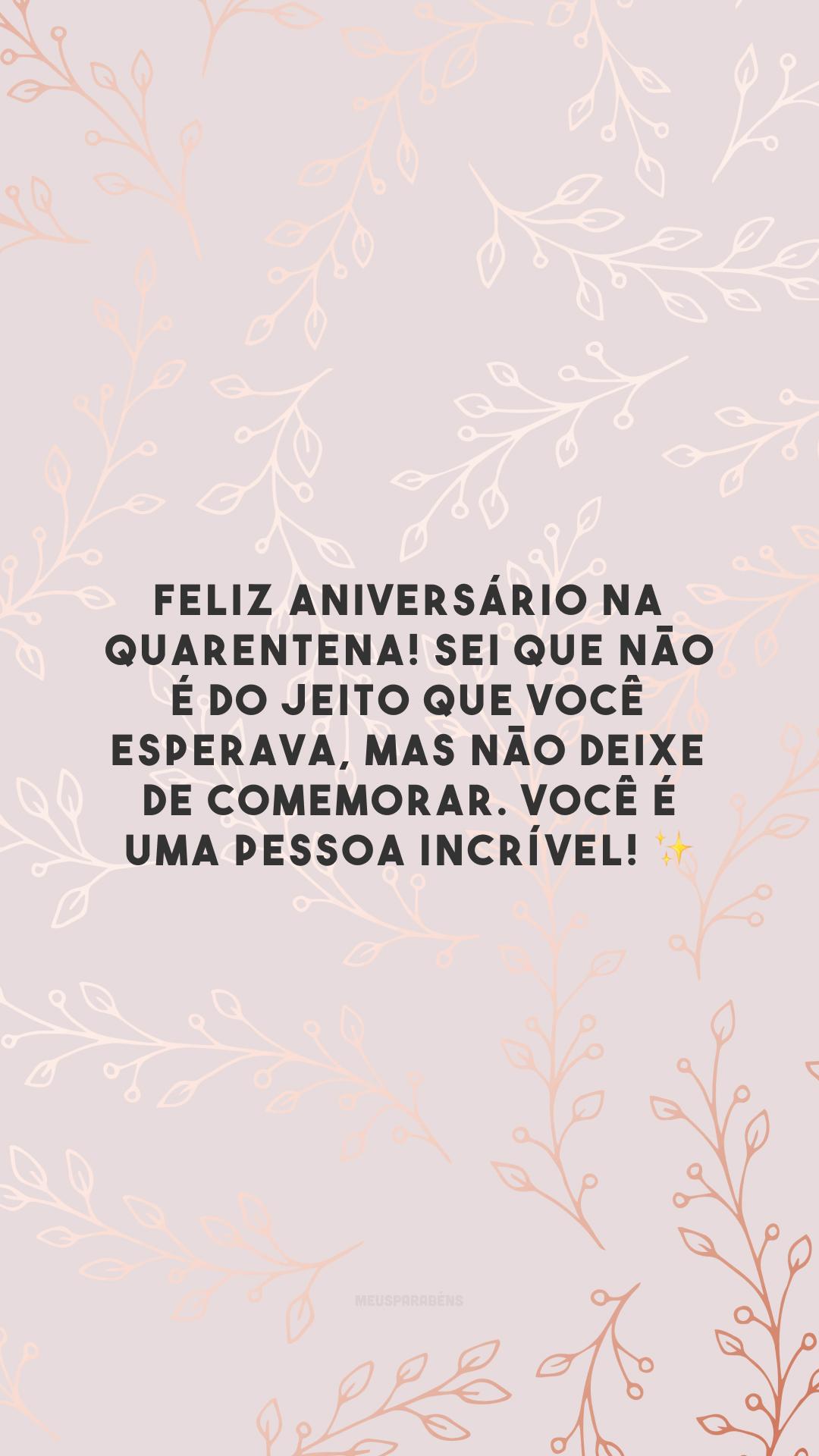 Feliz aniversário na quarentena! Sei que não é do jeito que você esperava, mas não deixe de comemorar. Você é uma pessoa incrível! ✨