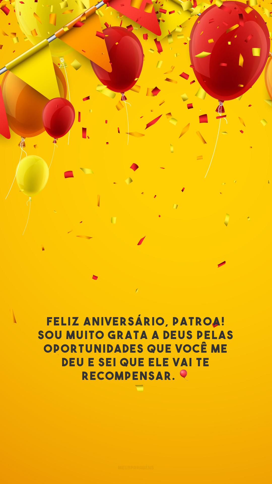 Feliz aniversário, patroa! Sou muito grata a Deus pelas oportunidades que você me deu e sei que Ele vai te recompensar. 🎈