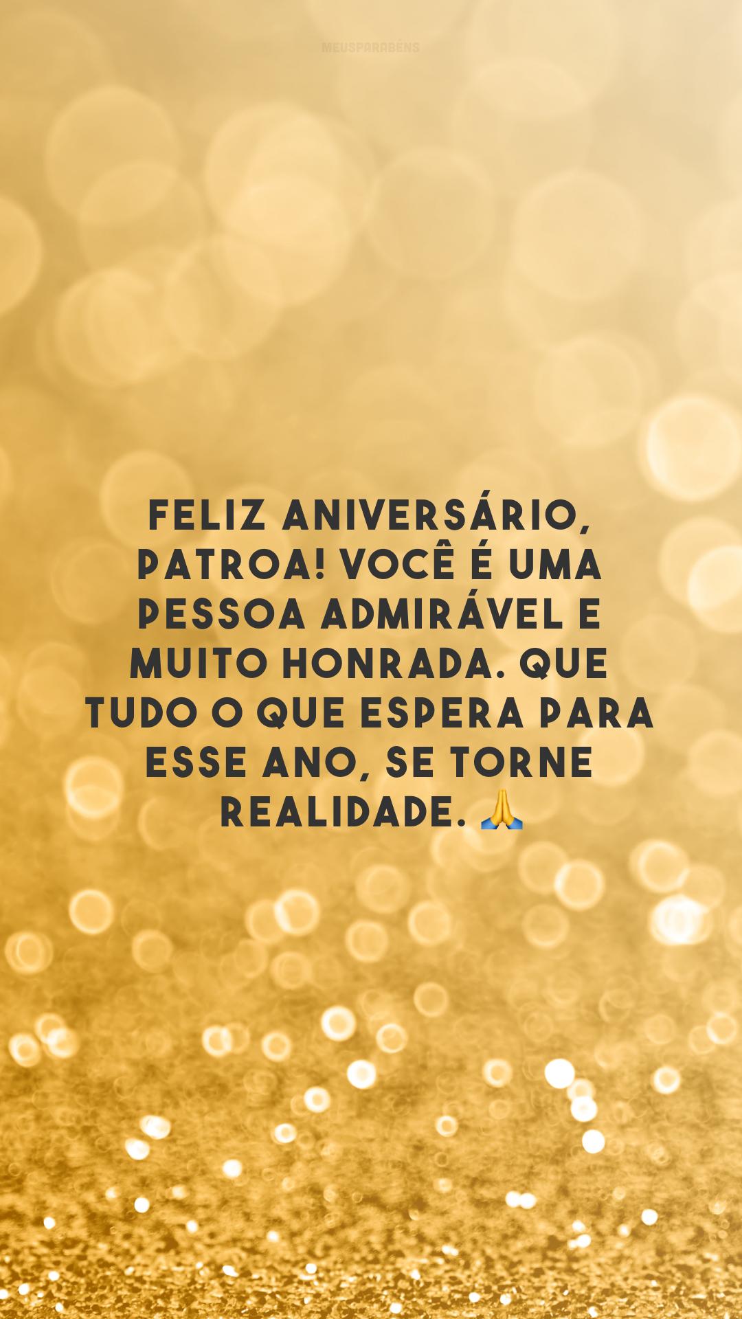 Feliz aniversário, patroa! Você é uma pessoa admirável e muito honrada. Que tudo o que espera para esse ano, se torne realidade. 🙏