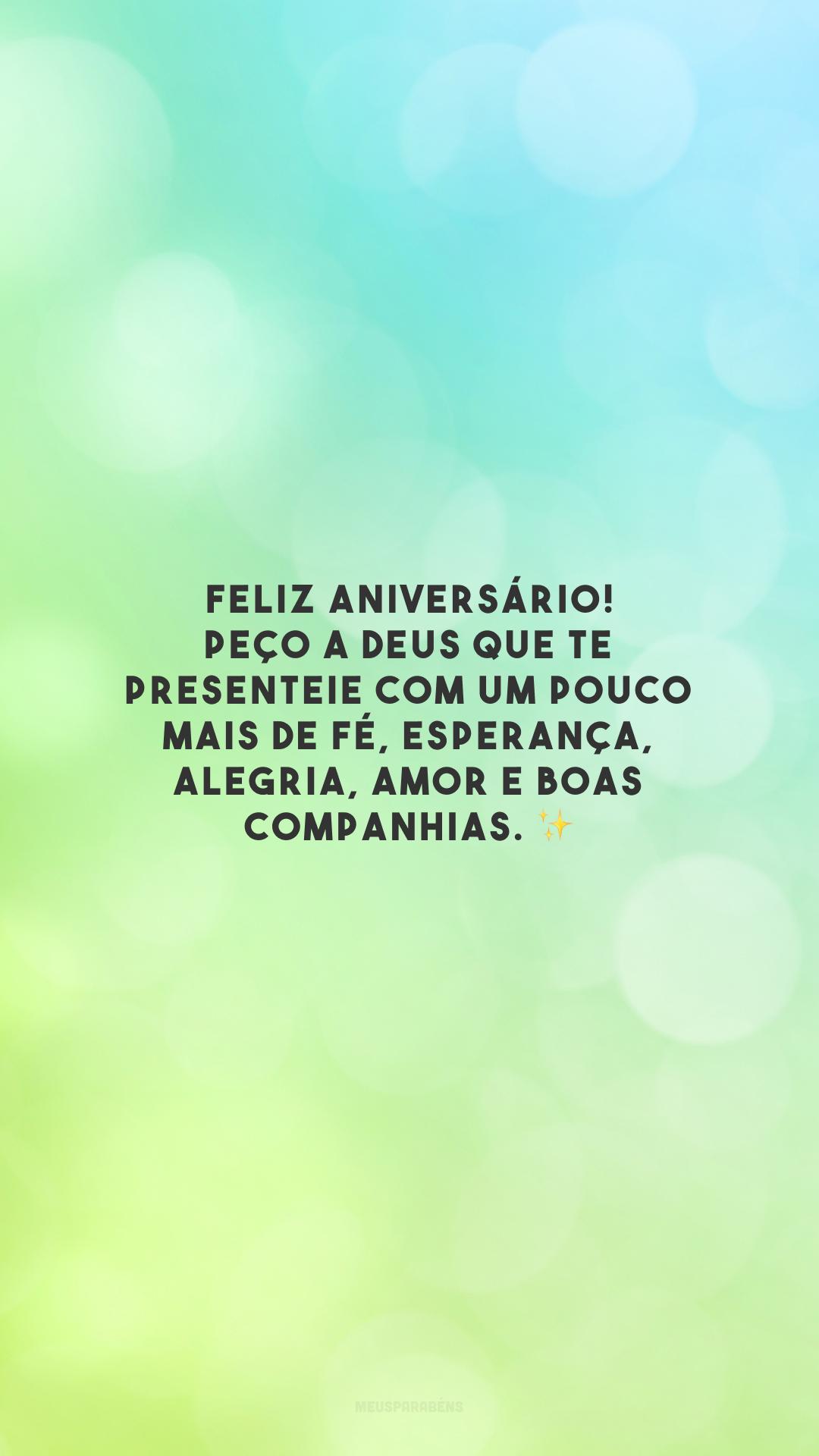 Feliz aniversário! Peço a Deus que te presenteie com um pouco mais de fé, esperança, alegria, amor e boas companhias.
