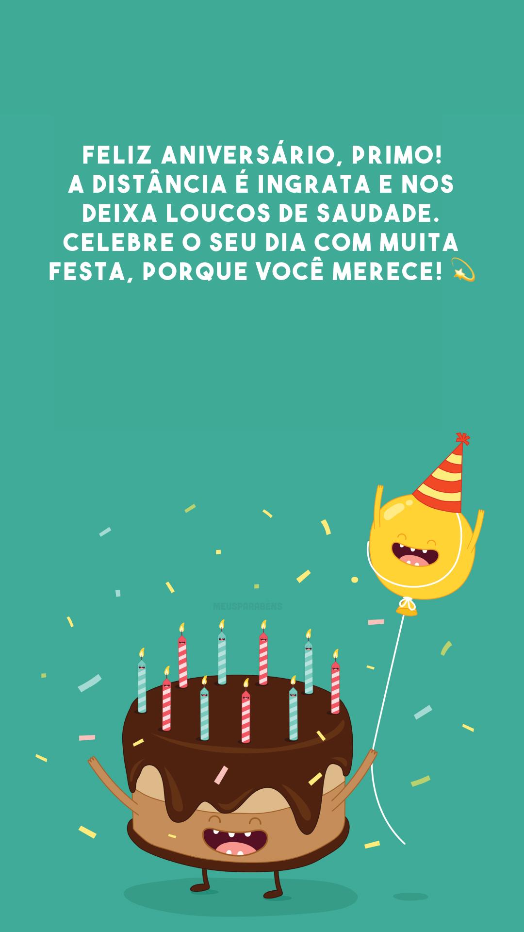 Feliz aniversário, primo! A distância é ingrata e nos deixa loucos de saudade. Celebre o seu dia com muita festa, porque você merece! 💫