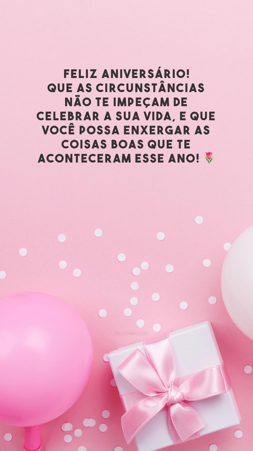 Feliz aniversário! Que as circunstâncias não te impeçam de celebrar a sua vida, e que você possa enxergar as coisas boas que te aconteceram esse ano! 🌹