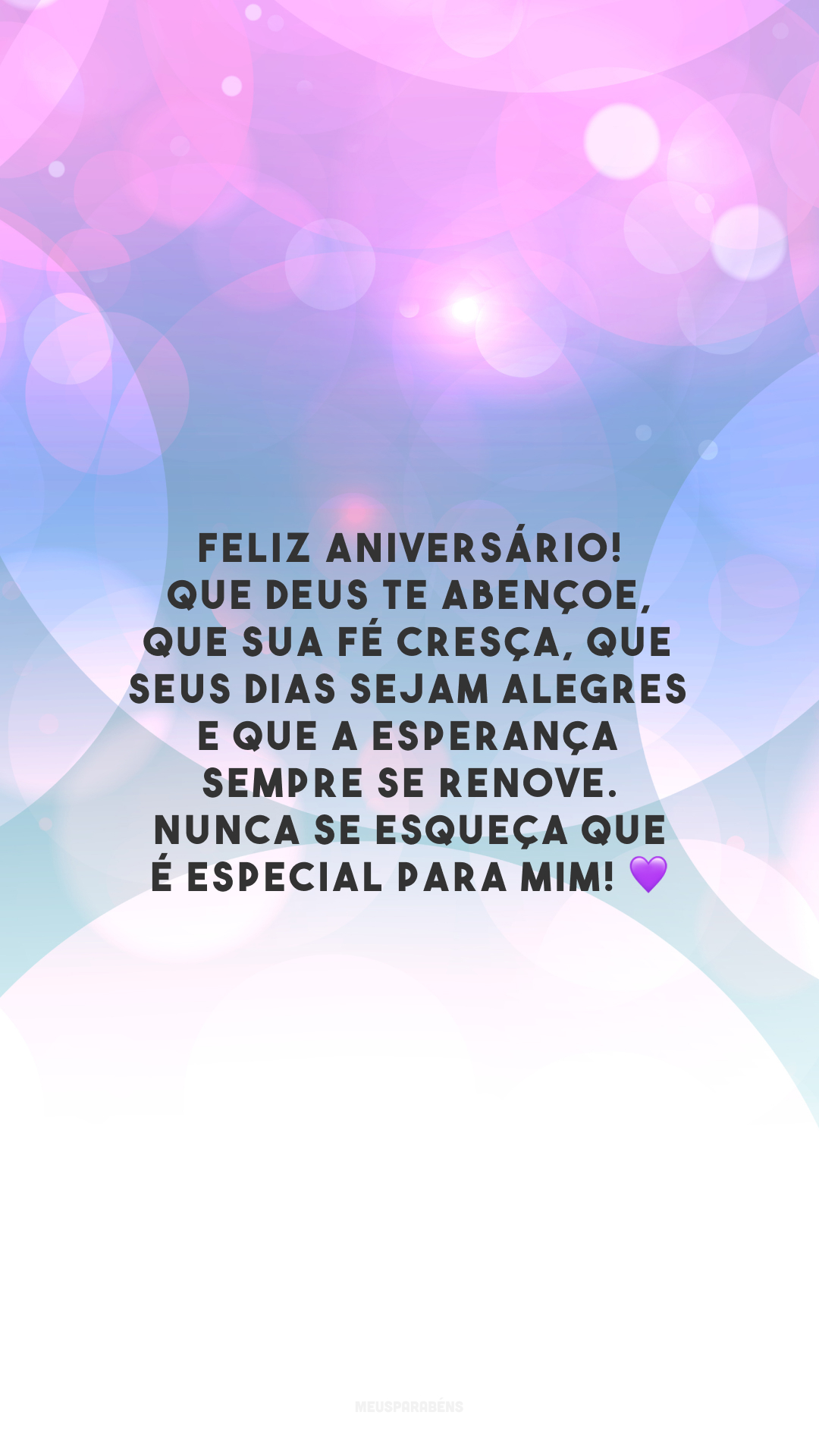 Feliz aniversário! Que Deus te abençoe, que sua fé cresça, que seus dias sejam alegres e que a esperança sempre se renove. Nunca se esqueça que é especial para mim! 💜