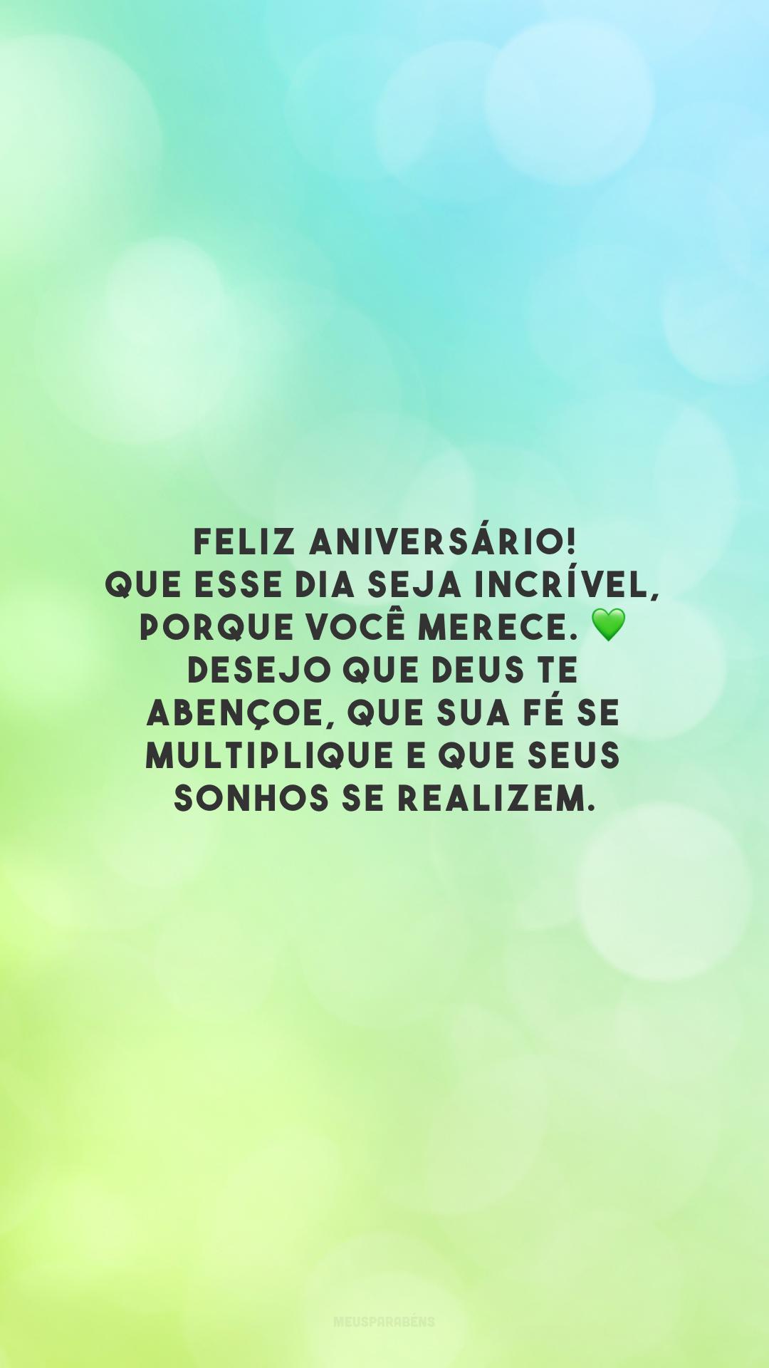 Feliz aniversário! Que esse dia seja incrível, porque você merece. Desejo que Deus te abençoe, que sua fé se multiplique e que seus sonhos se realizem.