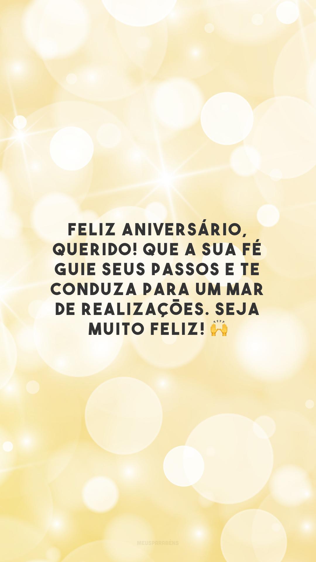 Feliz aniversário, querido! Que a sua fé guie seus passos e te conduza para um mar de realizações. Seja muito feliz!