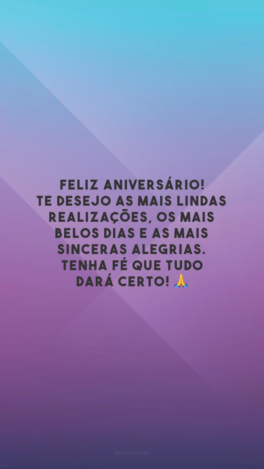 Feliz aniversário! Te desejo as mais lindas realizações, os mais belos dias e as mais sinceras alegrias. Tenha fé que tudo dará certo!