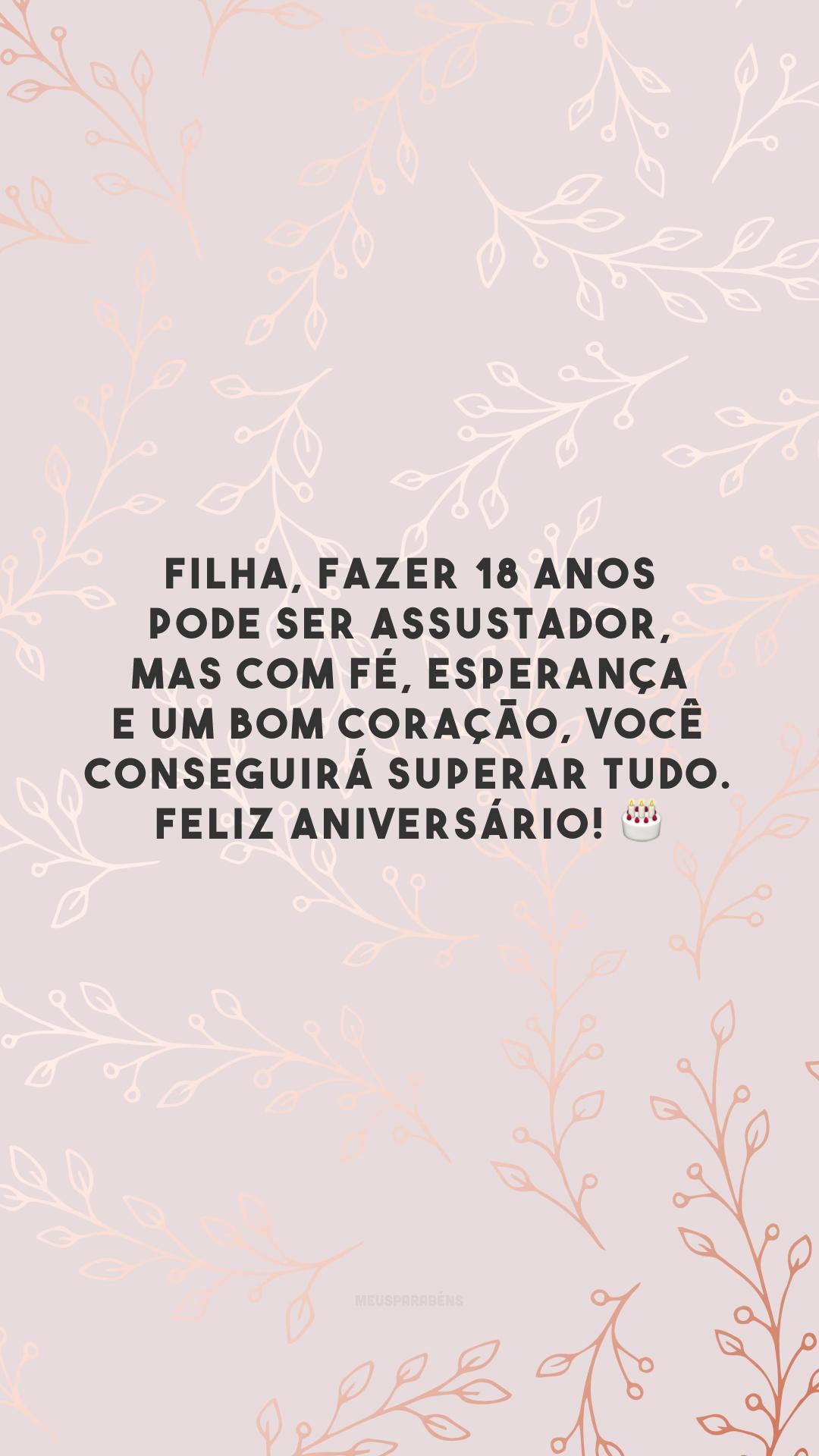 Filha, fazer 18 anos pode ser assustador, mas com fé, esperança e um bom coração, você conseguirá superar tudo. Feliz aniversário! 🎂
