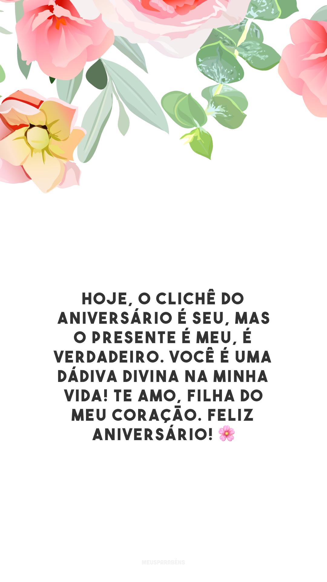 Hoje, o clichê do aniversário é seu, mas o presente é meu, é verdadeiro. Você é uma dádiva divina na minha vida! Te amo, filha do meu coração. Feliz aniversário! 🌸