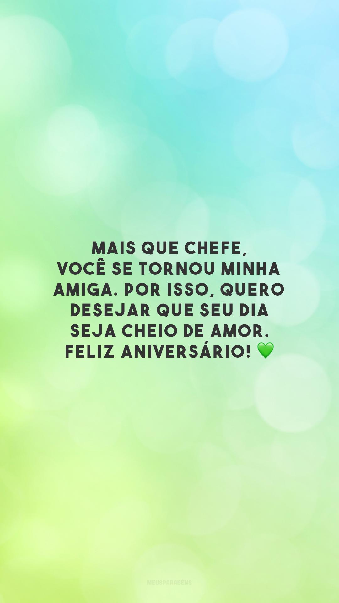 Mais que chefe, você se tornou minha amiga. Por isso, quero desejar que seu dia seja cheio de amor. Feliz aniversário! 💚