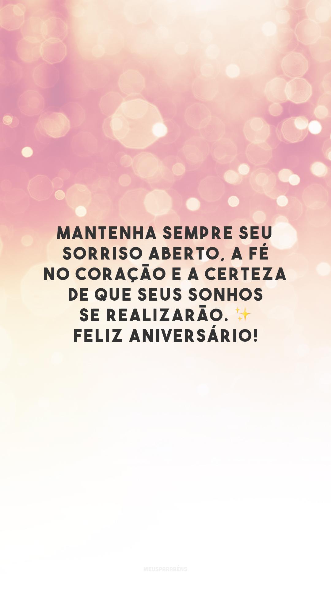 Mantenha sempre seu sorriso aberto, a fé no coração e a certeza de que seus sonhos se realizarão. Feliz aniversário!