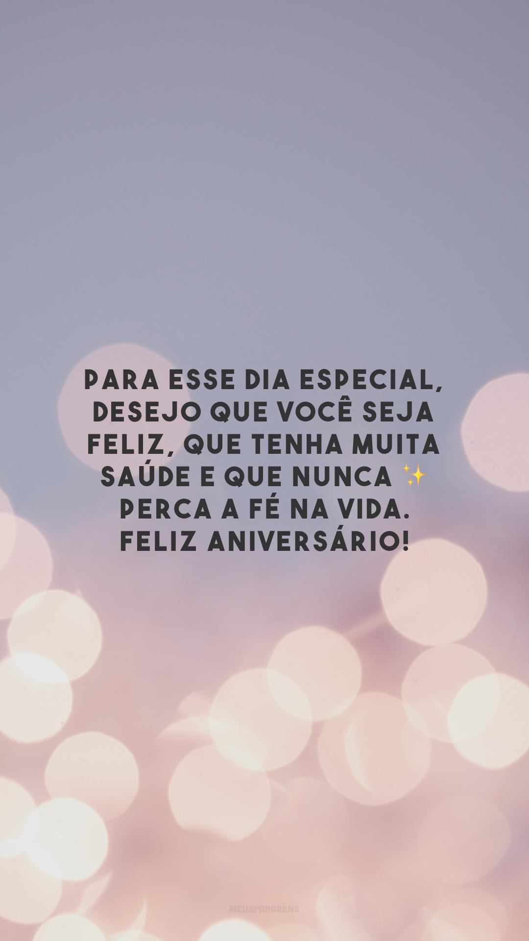 Para esse dia especial, desejo que você seja feliz, que tenha muita saúde e que nunca ✨ perca a fé na vida. Feliz aniversário!